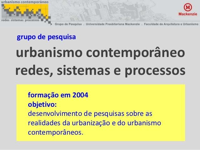 grupo de pesquisaurbanismo contemporâneoredes, sistemas e processos   formação em 2004   objetivo:   desenvolvimento de pe...