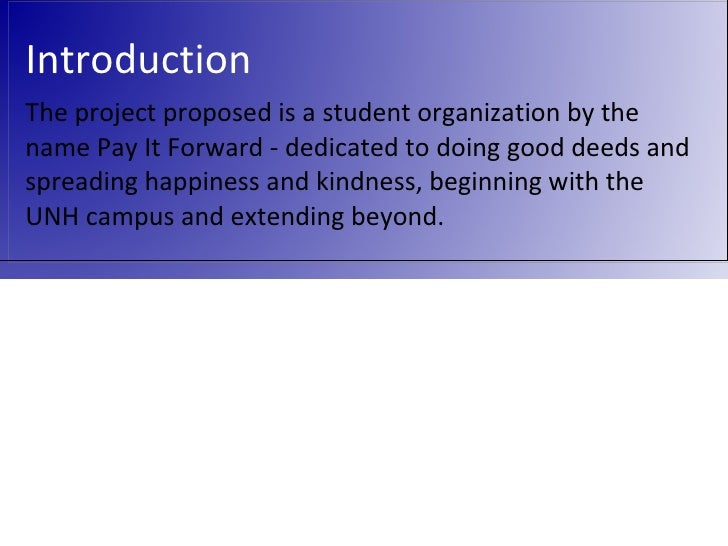 Introduction The project proposed is a student organization by the name Pay It Forward - dedicated to doing good deeds and...