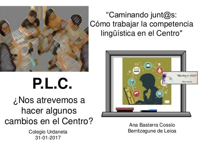"""¿Nos atrevemos a hacer algunos cambios en el Centro? Ana Basterra Cossío Berritzegune de Leioa """"Caminando junt@s: Cómo tra..."""