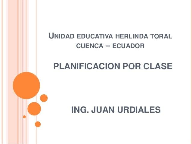 UNIDAD EDUCATIVA HERLINDA TORAL  CUENCA – ECUADOR  PLANIFICACION POR CLASE  ING. JUAN URDIALES