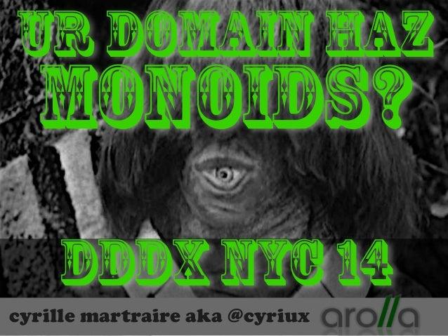 Ur Domain Haz  Monoids?  DDDx NYC 14  cyrille martraire aka @cyriux