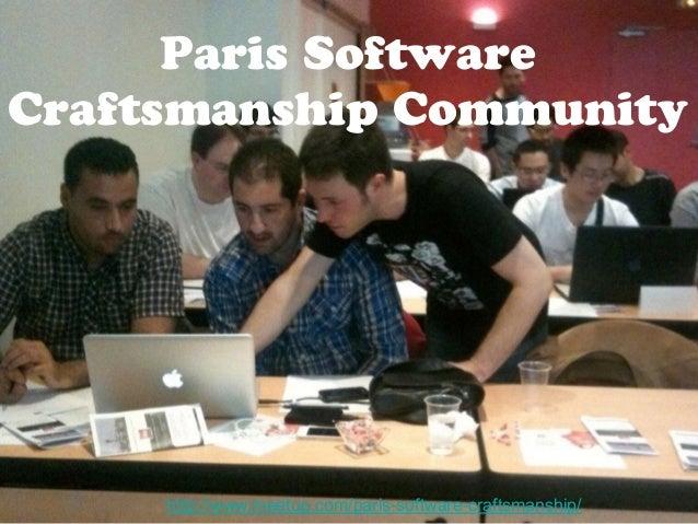 Paris Software  Craftsmanship Community  http://www.meetup.com/paris-software-craftsmanship/