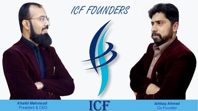ICF FOUNDERS Khalid Mehmood President & CEO Ishtiaq Ahmed Co-Founder