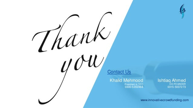 www.innovativecrowdfunding.com Contact Us Khalid Mehmood President & CEO 0300-5202468 Ishtiaq Ahmed CO-FOUNDER 0315-5037273