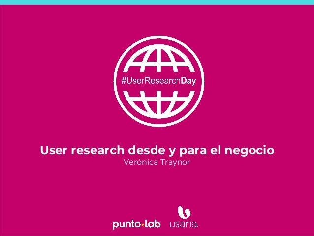 1 User research desde y para el negocio Verónica Traynor
