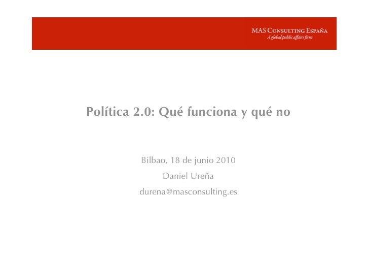Política 2.0: Qué funciona y qué no            Bilbao, 18 de junio 2010               Daniel Ureña          durena@mascons...