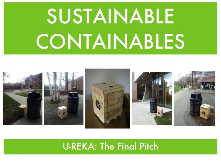SUSTAINABLE CONTAINABLES <ul><li>U-REKA: The Final Pitch </li></ul>
