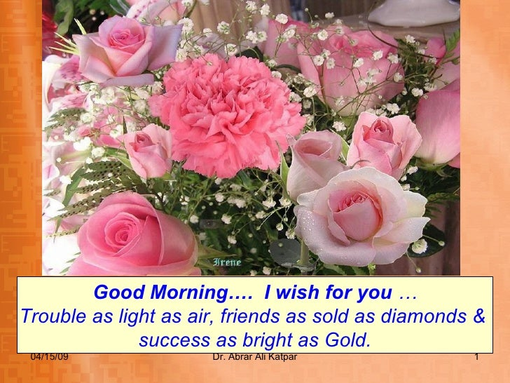 Good Morning….  I wish for you  … Trouble as light as air, friends as sold as diamonds &  success as bright as Gold.