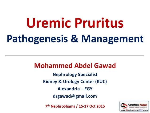 Uremic Pruritus Pathogenesis & Management Mohammed Abdel Gawad Nephrology Specialist Kidney & Urology Center (KUC) Alexand...