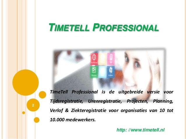 TIMETELL PROFESSIONAL 2 http: //www.timetell.nl TimeTell Professional is de uitgebreide versie voor Tijdsregistratie, Uren...