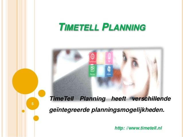TIMETELL PLANNING 5 http: //www.timetell.nl TimeTell Planning heeft verschillende geïntegreerde planningsmogelijkheden.