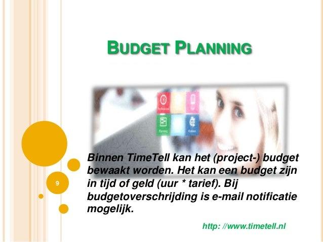 BUDGET PLANNING 9 http: //www.timetell.nl Binnen TimeTell kan het (project-) budget bewaakt worden. Het kan een budget zij...