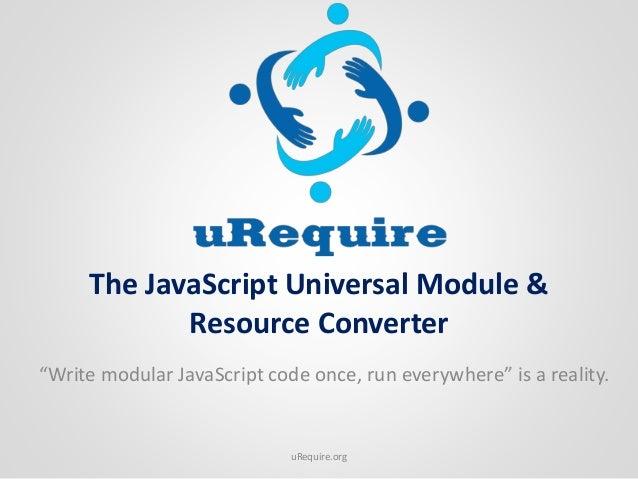 "The JavaScript Universal Module & Resource Converter ""Write modular JavaScript code once, run everywhere"" is a reality. uR..."