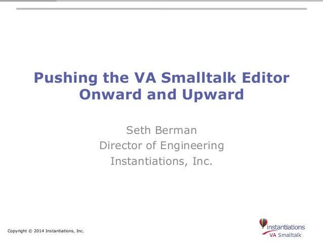 Pushing the VA Smalltalk Editor  Onward and Upward  Copyright © 2014 Instantiations, Inc.  Seth Berman  Director of Engine...