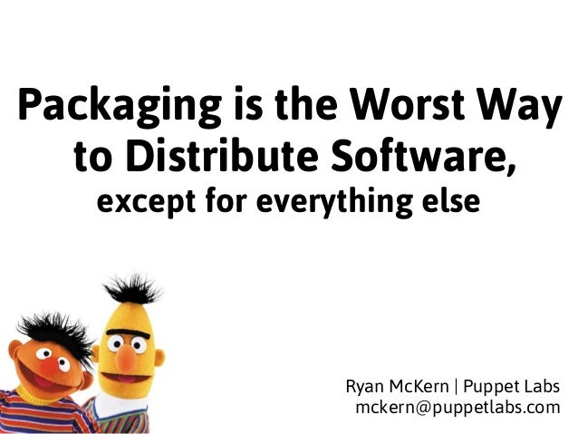 Packaging is the Worst Way  to Distribute Software,  except for everything else  Ryan McKern | Puppet Labs  mckern@puppetl...