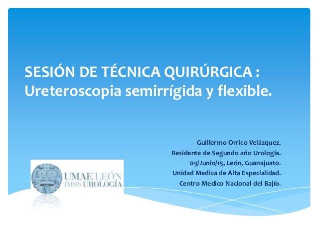 SESIÓN DE TÉCNICA QUIRÚRGICA : Ureteroscopia semirrígida y flexible. Guillermo Orrico Velázquez. Residente de Segundo año ...