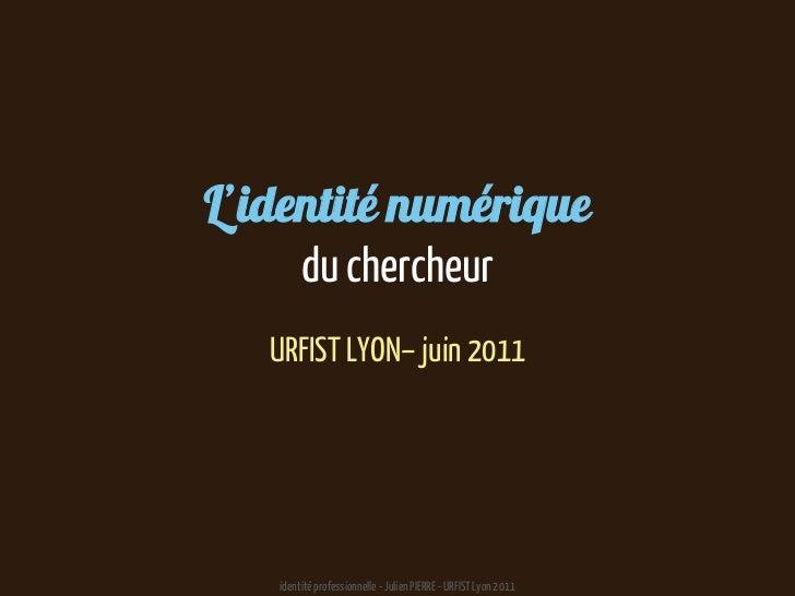 L'identité numériquedu chercheur<br />URFIST LYON– juin 2011<br />identité professionnelle - Julien PIERRE - URFIST Lyon 2...