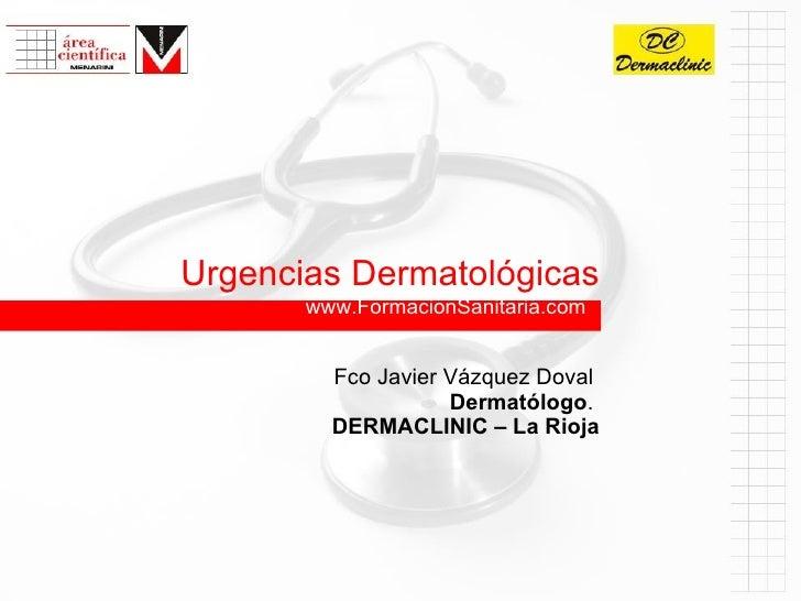 www.FormacionSanitaria.com Urgencias Dermatológicas Fco Javier Vázquez Doval   Dermatólogo .  DERMACLINIC – La Rioja