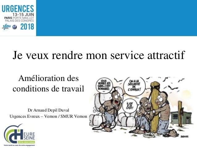 Amélioration des conditions de travail Dr Arnaud Depil Duval Urgences Evreux – Vernon / SMUR Vernon Je veux rendre mon ser...