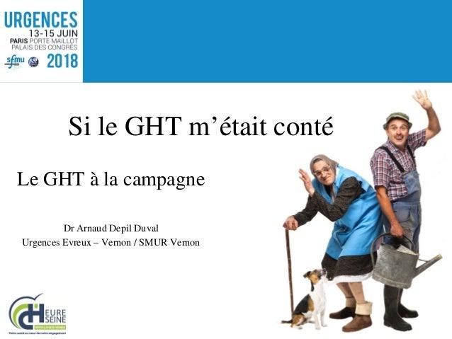 Le GHT à la campagne Dr Arnaud Depil Duval Urgences Evreux – Vernon / SMUR Vernon Si le GHT m'était conté