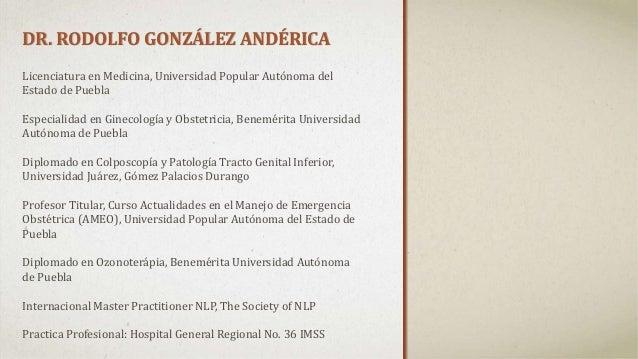 DR. RODOLFO GONZÁLEZ ANDÉRICA Licenciatura en Medicina, Universidad Popular Autónoma del Estado de Puebla Especialidad en ...