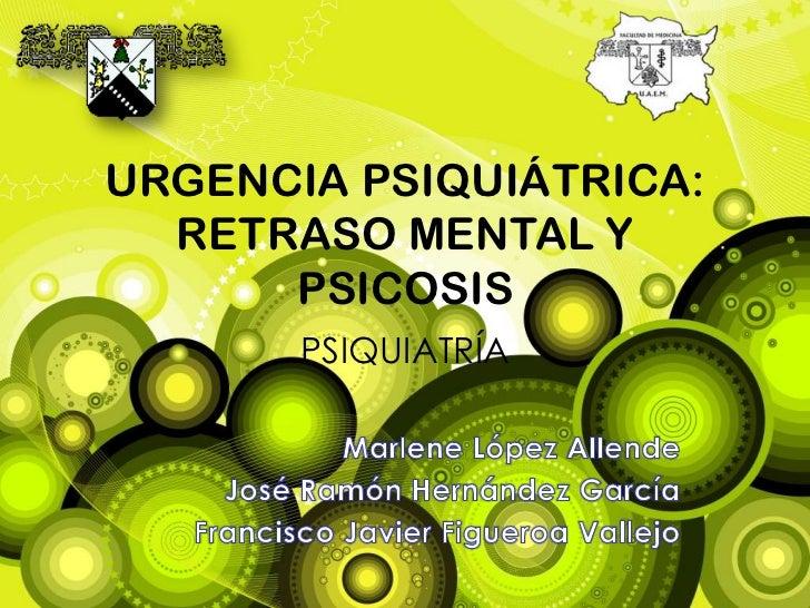 URGENCIA PSIQUIÁTRICA: RETRASO MENTAL Y PSICOSIS<br />PSIQUIATRÍA<br />Marlene López Allende <br />José Ramón Hernández Ga...