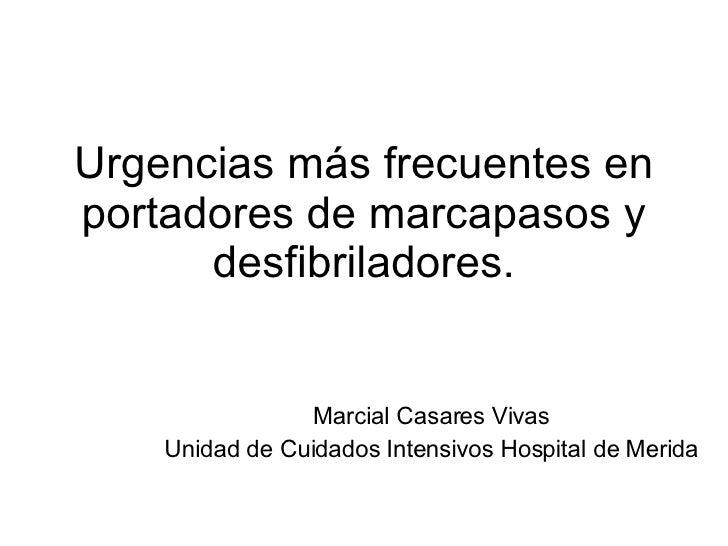Urgencias más frecuentes en portadores de marcapasos y desfibriladores. Marcial Casares Vivas Unidad de Cuidados Intensivo...