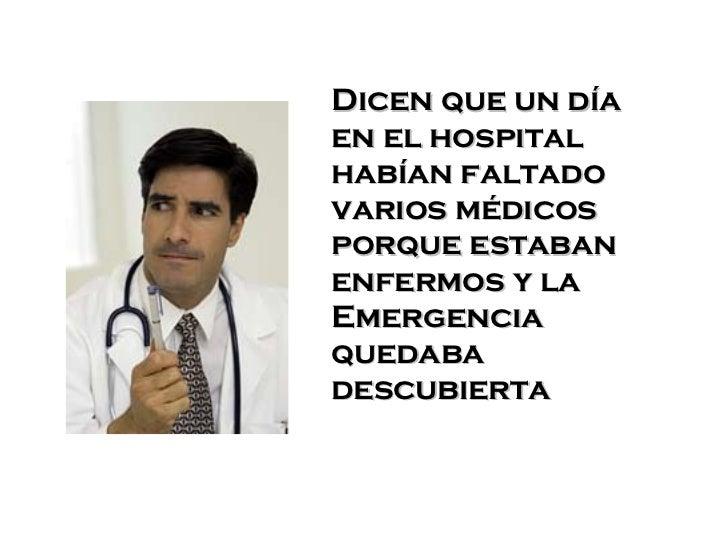 Dicen que un día en el hospital habían faltado varios médicos porque estaban enfermos y la Emergencia quedaba descubierta .