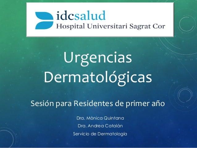 Urgencias   Dermatológicas   Dra. Mònica Quintana Dra. Andrea Catalán Servicio de Dermatología Sesión  para  Resid...