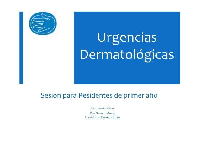 UrgenciasDermatológicasDra. Marta OlivéDra.Gemma MeléServicio de DermatologíaSesión para Residentes de primer año
