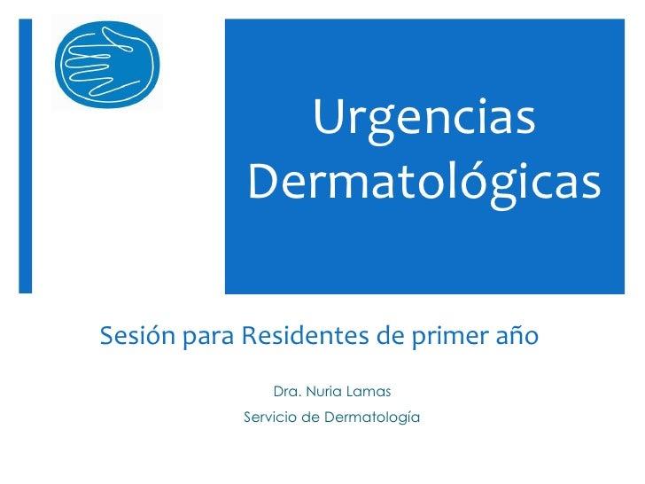Urgencias           DermatológicasSesión para Residentes de primer año              Dra. Nuria Lamas           Servicio de...