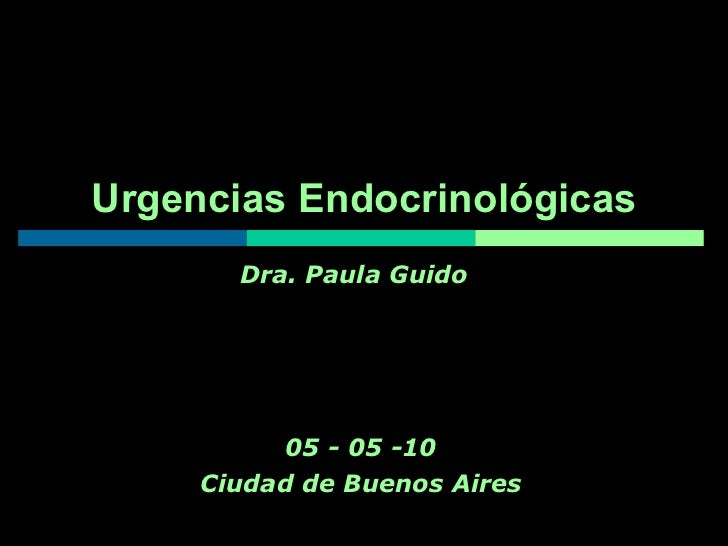Urgencias Endocrinológicas 05 - 05 -10 Ciudad de Buenos Aires Dra. Paula Guido