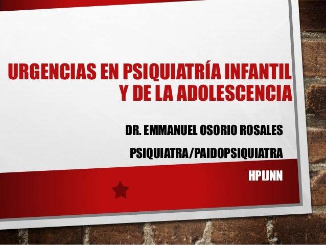 URGENCIAS EN PSIQUIATRÍA INFANTIL Y DE LA ADOLESCENCIA DR. EMMANUEL OSORIO ROSALES PSIQUIATRA/PAIDOPSIQUIATRA HPIJNN