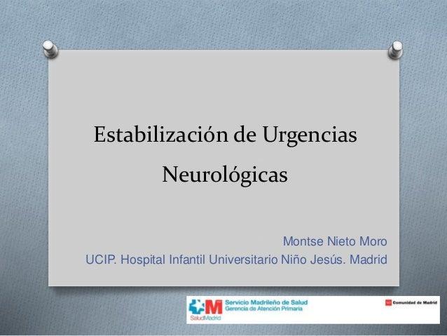 Estabilización de Urgencias Neurológicas Montse Nieto Moro UCIP. Hospital Infantil Universitario Niño Jesús. Madrid