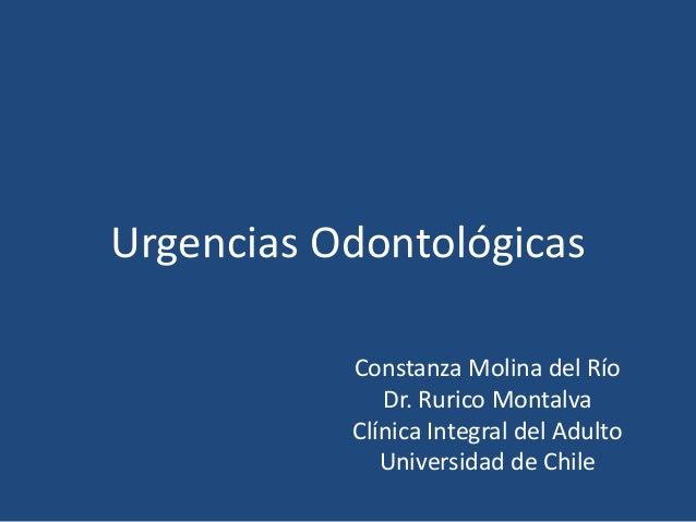 Urgencias Odontológicas Constanza Molina del Río Dr. Rurico Montalva Clínica Integral del Adulto Universidad de Chile