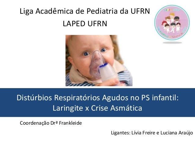 Distúrbios Respiratórios Agudos no PS infantil: Laringite x Crise Asmática Ligantes: Lívia Freire e Luciana Araújo Liga Ac...