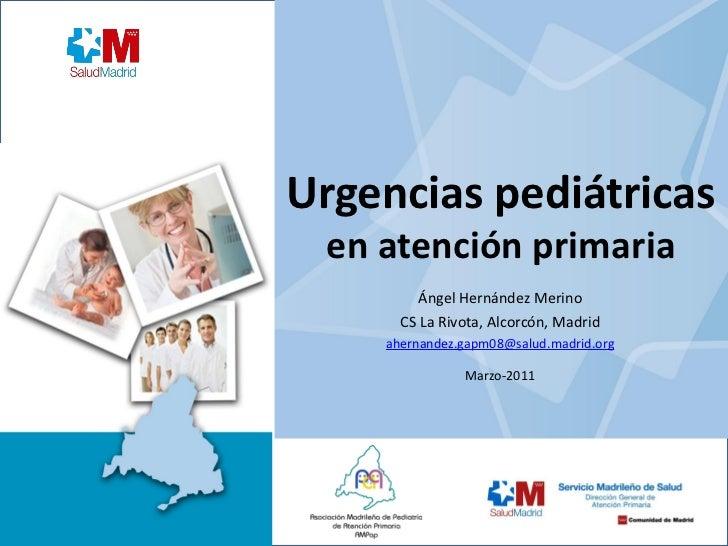 Urgencias pediátricas en atención primaria         Ángel Hernández Merino      CS La Rivota, Alcorcón, Madrid    ahernande...