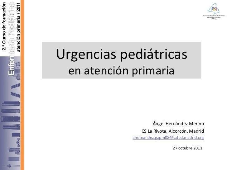 Urgencias pediátricas en atención primaria Ángel Hernández Merino CS La Rivota, Alcorcón, Madrid [email_address] 27 octubr...