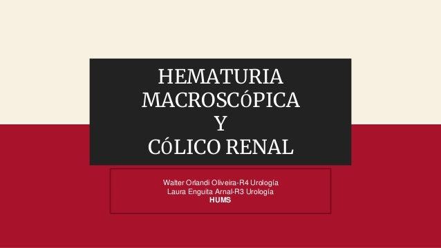 HEMATURIA MACROSCÓPICA Y CÓLICO RENAL Walter Orlandi Oliveira-R4 Urología Laura Enguita Arnal-R3 Urología HUMS