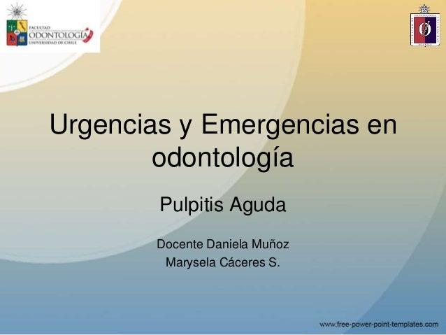 Urgencias y Emergencias enodontologíaPulpitis AgudaDocente Daniela MuñozMarysela Cáceres S.