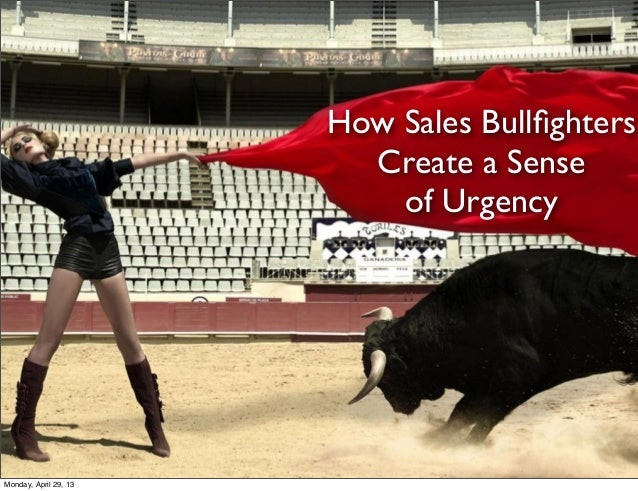 How Sales BullfightersCreate a Senseof UrgencyMonday, April 29, 13