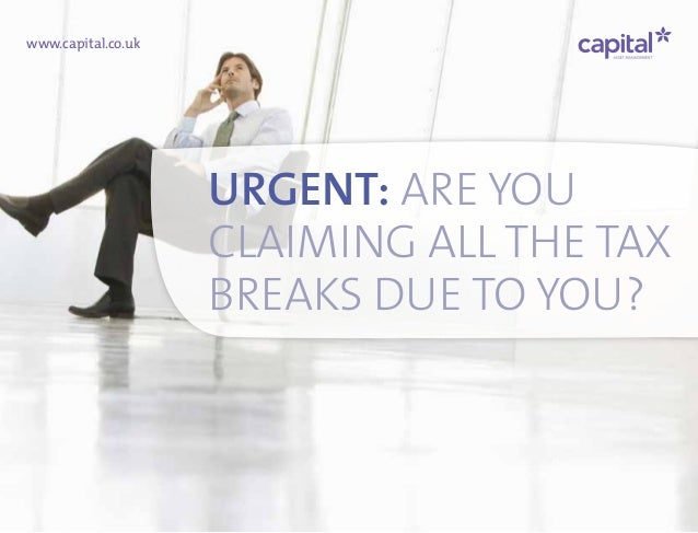 www.capital.co.uk URGENT: ARE YOU CLAIMING ALL THE TAX BREAKS DUE TO YOU?