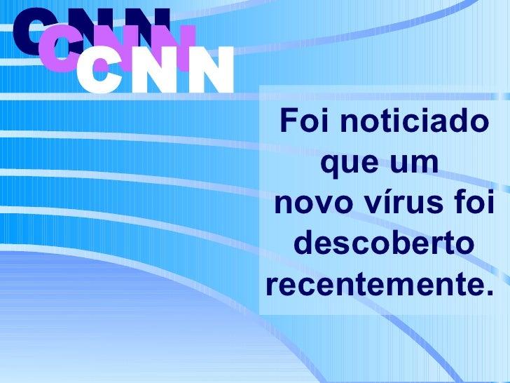 Foi noticiado que um  novo vírus foi descoberto recentemente.   CNN   CNN   CNN