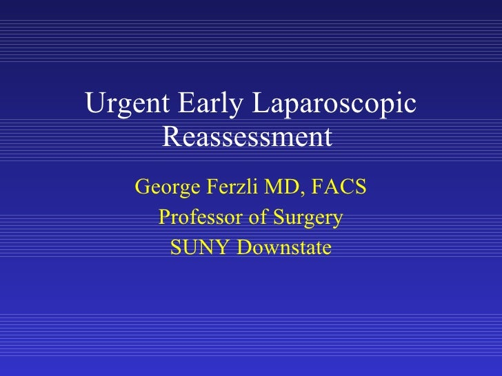 Urgent Early Laparoscopic Reassessment  George Ferzli MD, FACS Professor of Surgery SUNY Downstate