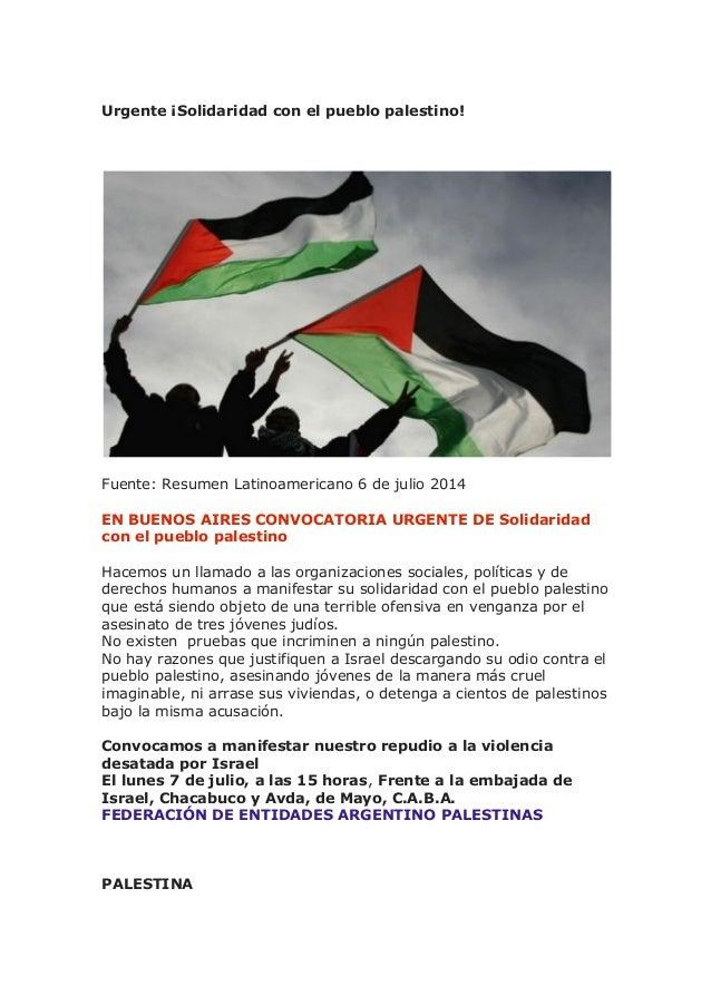 Urgente ¡Solidaridad con el pueblo palestino! Fuente: Resumen Latinoamericano 6 de julio 2014 EN BUENOS AIRES CONVOCATORIA...