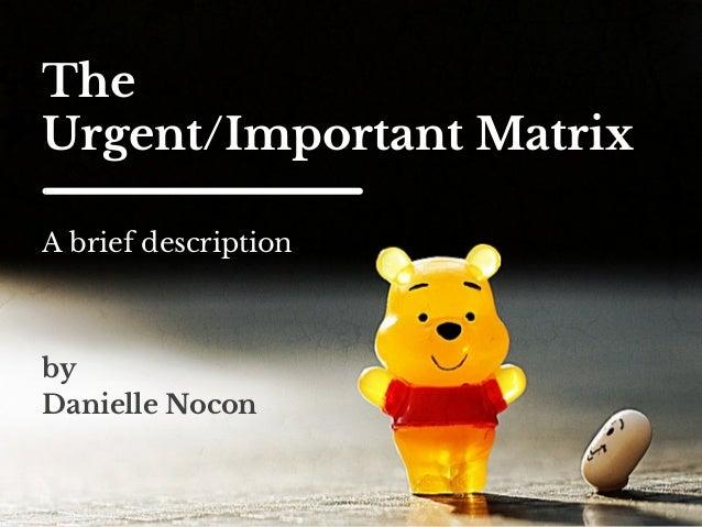 The  Urgent/Important Matrix  A brief description  by  Danielle Nocon