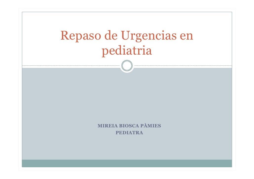Repaso de Urgencias en      pediatria      MIREIA BIOSCA PÀMIES           PEDIATRA