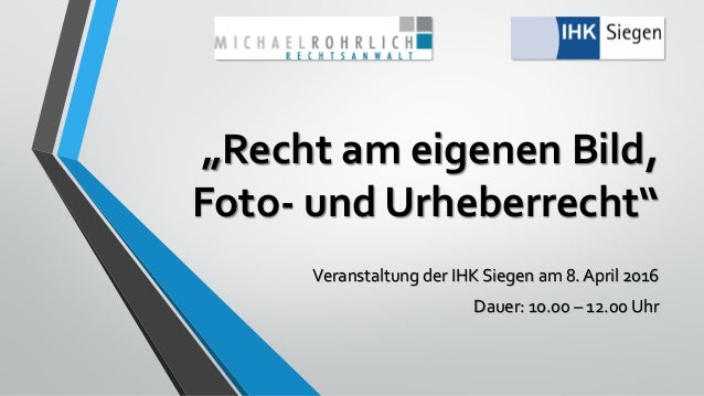 """""""Recht am eigenen Bild, Foto- und Urheberrecht"""" Veranstaltung der IHK Siegen am 8. April 2016 Dauer: 10.00 – 12.00 Uhr"""