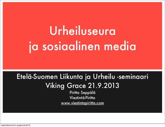 Urheiluseura ja sosiaalinen media Etelä-Suomen Liikunta ja Urheilu -seminaari Viking Grace 21.9.2013 Piritta Seppälä Viest...