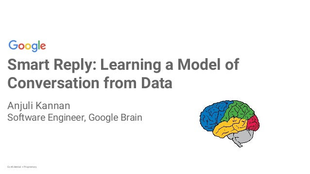 Confidential + Proprietary Smart Reply: Learning a Model of Conversation from Data Anjuli Kannan Software Engineer, Google...
